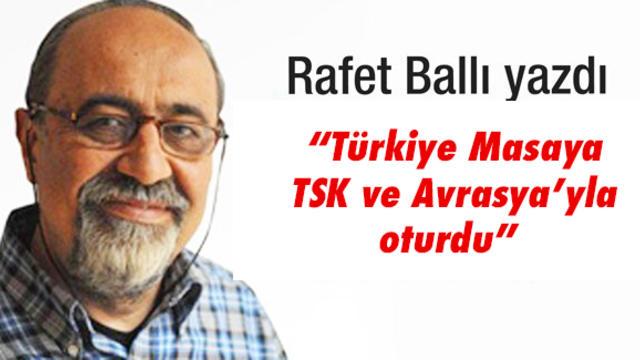 """""""Türkiye Masaya TSK ve Avrasya'yla Oturdu"""""""