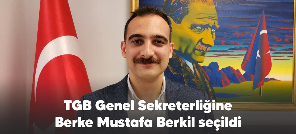 TGB'NİN YENİ GENEL SEKRETERİ BERKE MUSTAFA BERKİL OLDU!